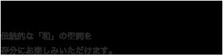 日本ならではの感性が息づく和の空間 伝統的な「和」の空間を存分にお楽しみいただけます。